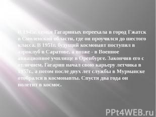 В 1945г. семья Гагариных переехала в город Гжатск в Смоленской области, где он п