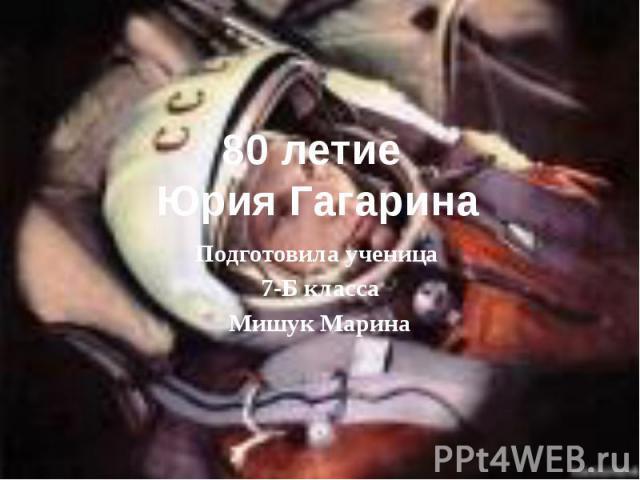 80 летие Юрия Гагарина Подготовила ученица 7-Б класса Мишук Марина