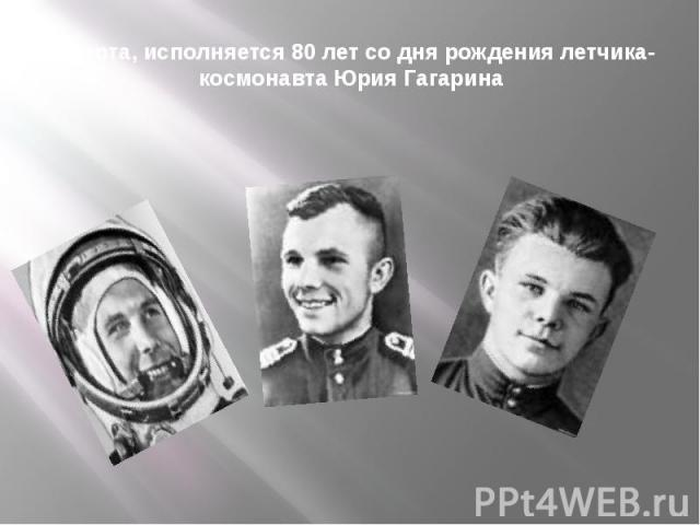 9 марта, исполняется 80 лет со дня рождения летчика-космонавта Юрия Гагарина