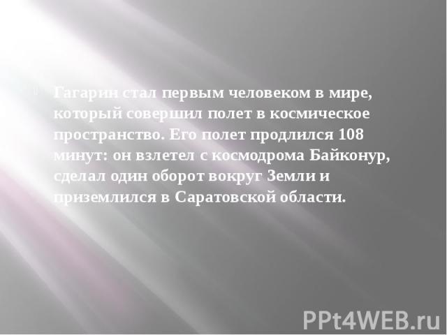 Гагарин стал первым человеком в мире, который совершил полет в космическое пространство. Его полет продлился 108 минут: он взлетел с космодрома Байконур, сделал один оборот вокруг Земли и приземлился в Саратовской области.