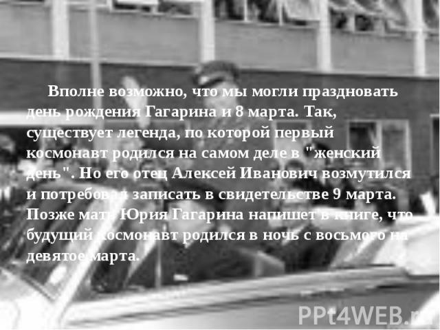 """Вполне возможно, что мы могли праздновать день рождения Гагарина и 8 марта. Так, существует легенда, по которой первый космонавт родился на самом деле в """"женский день"""". Но его отец Алексей Иванович возмутился и потребовал записать в свидет…"""