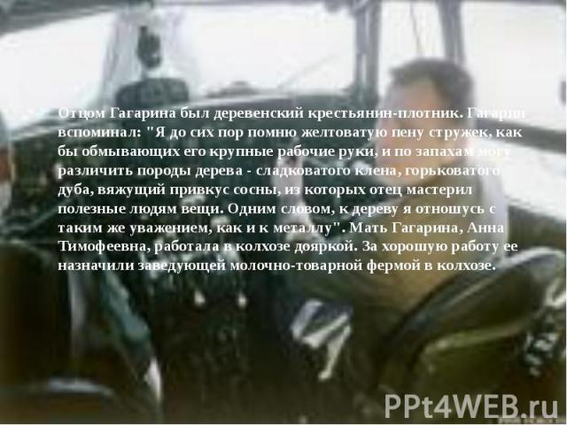 """Отцом Гагарина был деревенский крестьянин-плотник. Гагарин вспоминал: """"Я до сих пор помню желтоватую пену стружек, как бы обмывающих его крупные рабочие руки, и по запахам могу различить породы дерева - сладковатого клена, горьковатого дуба, вя…"""