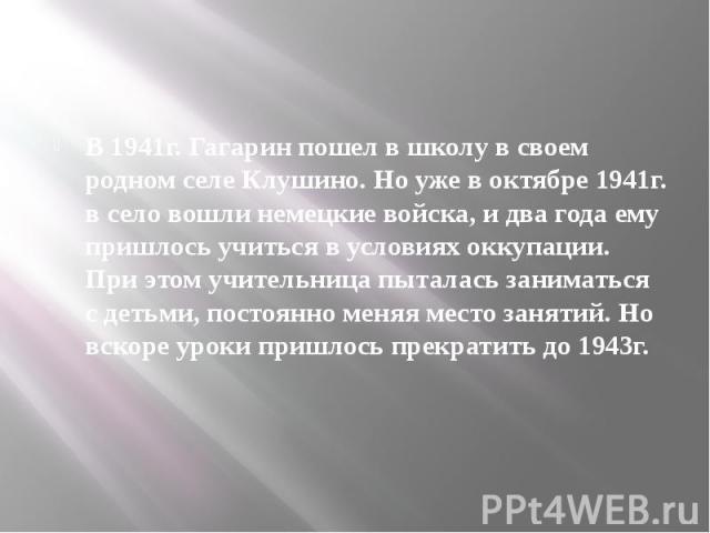 В 1941г. Гагарин пошел в школу в своем родном селе Клушино. Но уже в октябре 1941г. в село вошли немецкие войска, и два года ему пришлось учиться в условиях оккупации. При этом учительница пыталась заниматься с детьми, постоянно меняя место занятий.…