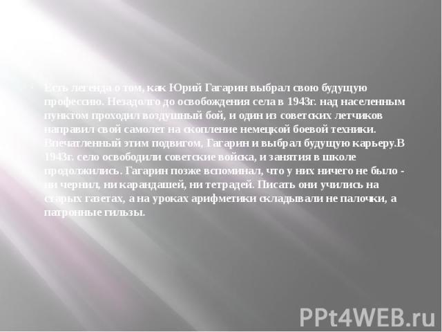 Есть легенда о том, как Юрий Гагарин выбрал свою будущую профессию. Незадолго до освобождения села в 1943г. над населенным пунктом проходил воздушный бой, и один из советских летчиков направил свой самолет на скопление немецкой боевой техники. Впеча…