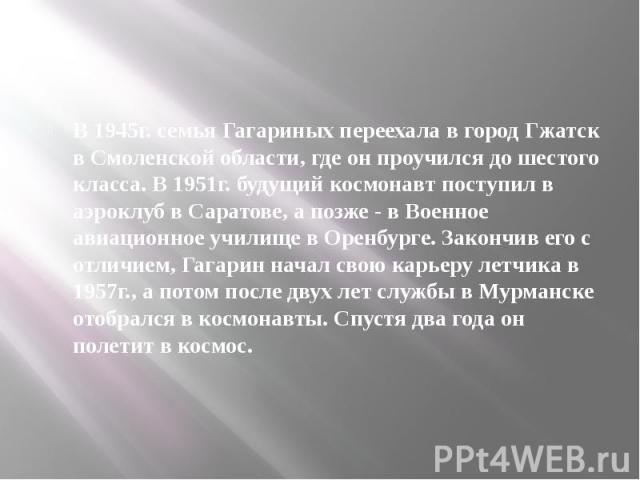 В 1945г. семья Гагариных переехала в город Гжатск в Смоленской области, где он проучился до шестого класса. В 1951г. будущий космонавт поступил в аэроклуб в Саратове, а позже - в Военное авиационное училище в Оренбурге. Закончив его с отличием, Гага…