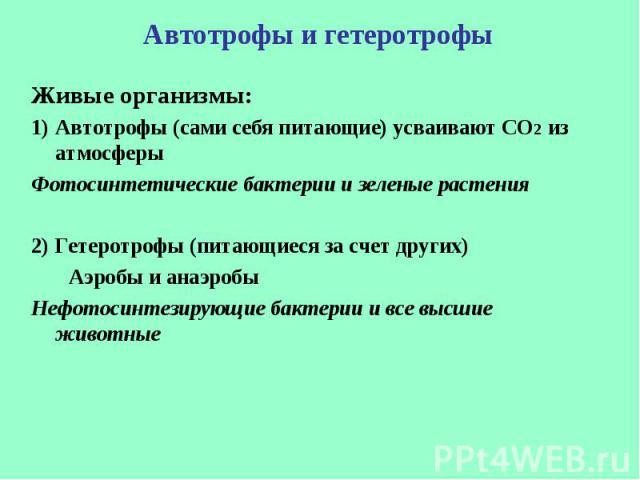 Живые организмы: Живые организмы: Автотрофы (сами себя питающие) усваивают СО2 из атмосферы Фотосинтетические бактерии и зеленые растения 2) Гетеротрофы (питающиеся за счет других) Аэробы и анаэробы Нефотосинтезирующие бактерии и все высшие животные