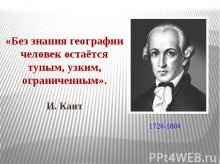 «Без знания географии человек остаётся тупым, узким, ограниченным». И. Кант