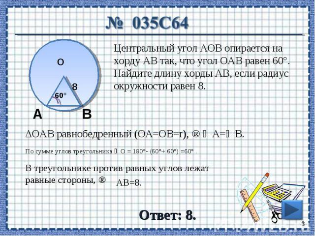 № 035C64 Центральный угол AOB опирается на хорду АВ так, что угол ОАВ равен 60°. Найдите длину хорды АВ, если радиус окружности равен 8. ΔОАВ равнобедренный (ОА=ОВ=r), В треугольнике против равных углов лежат равные стороны, ⇒