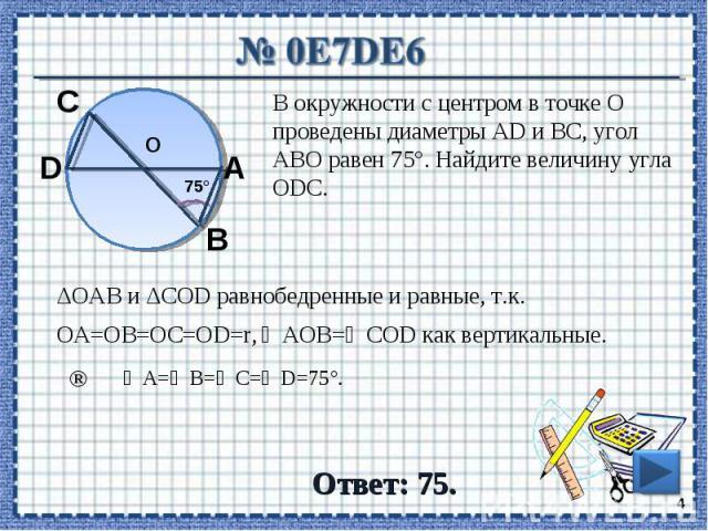 № 0E7DE6 В окружности с центром в точке О проведены диаметры AD и BC, угол ABO равен 75°. Найдите величину угла ODC. ΔОАВ и ΔCOD равнобедренные и равные, т.к. ∠АОВ=∠COD как вертикальные. ОА=ОВ=ОС=ОD=r, ∠А=∠В=∠C=∠D=75°. Ответ: 75.