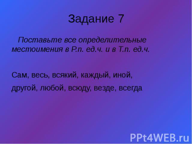Задание 7 Поставьте все определительные местоимения в Р.п. ед.ч. и в Т.п. ед.ч. Сам, весь, всякий, каждый, иной, другой, любой, всюду, везде, всегда