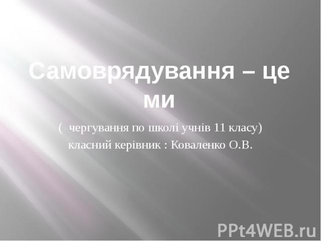 Самоврядування – це ми ( чергування по школі учнів 11 класу) класний керівник : Коваленко О.В.