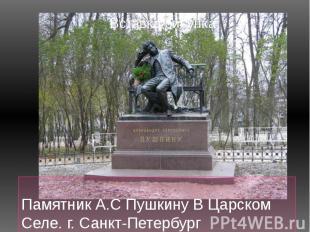 Ну а это….. Памятник А.С Пушкину В Царском Селе. г. Санкт-Петербург