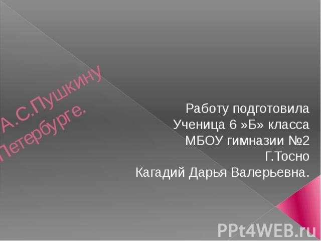 Памятник А.С.Пушкину в Санкт-Петербурге. Работу подготовила Ученица 6 »Б» класса МБОУ гимназии №2 Г.Тосно Кагадий Дарья Валерьевна.