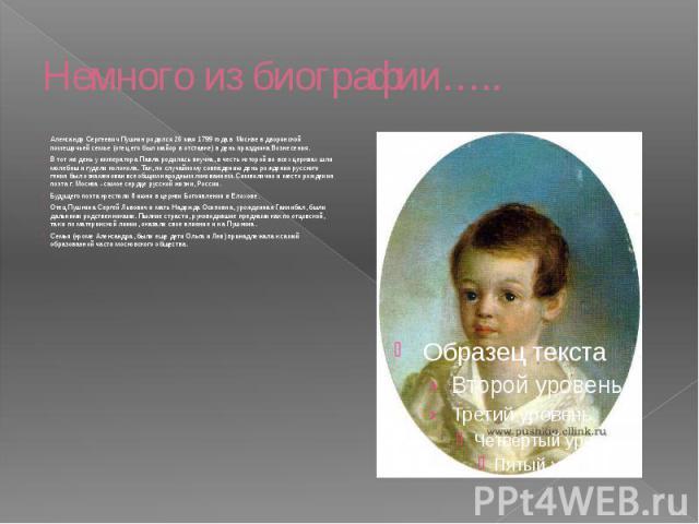 Немного из биографии….. Александр Сергеевич Пушкин родился 26 мая 1799 года в Москве в дворянской помещичьей семье (отец его был майор в отставке) в день праздника Вознесения. В тот же день у императора Павла родилась внучка, в честь которой во всех…