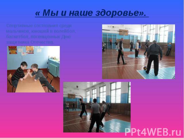 « Мы и наше здоровье». Спортивные состязания среди мальчиков, юношей в волейбол, баскетбол, посвященных Дню защитника Отечества.