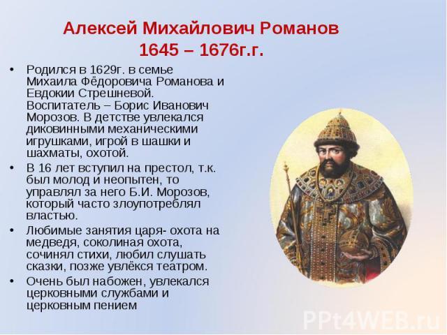 Родился в 1629г. в семье Михаила Фёдоровича Романова и Евдокии Стрешневой. Воспитатель – Борис Иванович Морозов. В детстве увлекался диковинными механическими игрушками, игрой в шашки и шахматы, охотой. Родился в 1629г. в семье Михаила Фёдоровича Ро…