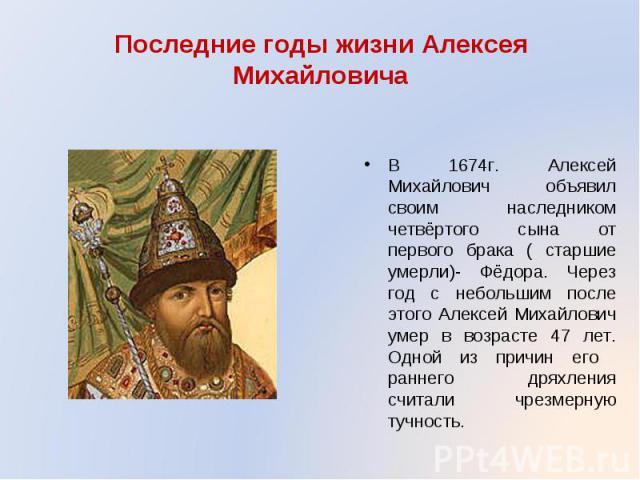 В 1674г. Алексей Михайлович объявил своим наследником четвёртого сына от первого брака ( старшие умерли)- Фёдора. Через год с небольшим после этого Алексей Михайлович умер в возрасте 47 лет. Одной из причин его раннего дряхления считали чрезмерную т…