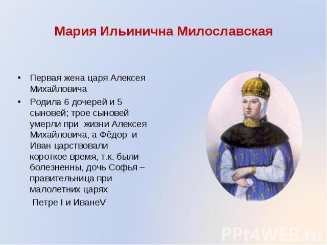 Первая жена царя Алексея Михайловича Родила 6 дочерей и 5 сыновей; трое сыновей умерли при жизни Алексея Михайловича, а Фёдор и Иван царствовали короткое время, т.к. были болезненны, дочь Софья – правительница при малолетних царях Петре I и ИванеV