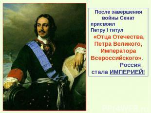 После завершения войны Сенат присвоил Петру I титул «Отца Отечества, Петра Велик