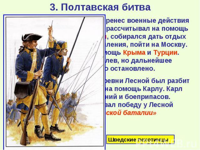 Карл разгромил Августа и перенес военные действия на территорию Украины. Он рассчитывал на помощь со стороны гетмана Мазепы, собирался дать отдых войскам и, получив подкрепления, пойти на Москву. Также рассчитывал на помощь Крыма и Турции. Шведы зах…