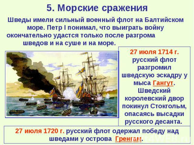 Шведы имели сильный военный флот на Балтийском море. Петр I понимал, что выиграть войну окончательно удастся только после разгрома шведов и на суше и на море. 27 июля 1714 г. русский флот разгромил шведскую эскадру у мыса Гангут. Шведский королевски…