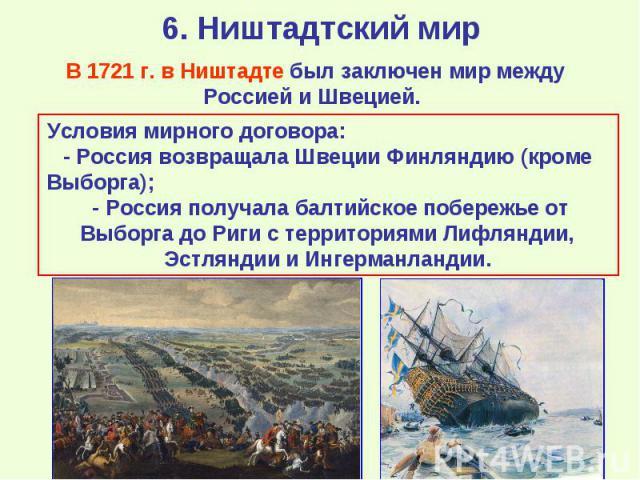 В 1721 г. в Ништадте был заключен мир между Россией и Швецией. Условия мирного договора: - Россия возвращала Швеции Финляндию (кроме Выборга); - Россия получала балтийское побережье от Выборга до Риги с территориями Лифляндии, Эстляндии и Ингерманландии.