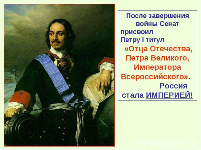 После завершения войны Сенат присвоил Петру I титул «Отца Отечества, Петра Великого, Императора Всероссийского». Россия стала ИМПЕРИЕЙ!