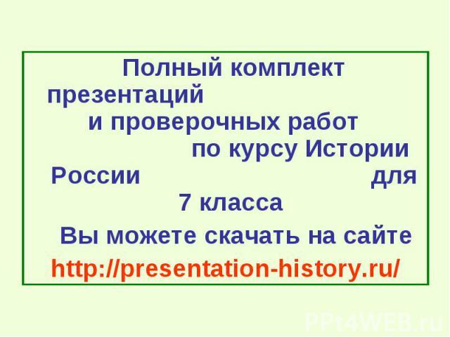 Полный комплект презентаций и проверочных работ по курсу Истории России для 7 класса Вы можете скачать на сайте http://presentation-history.ru/