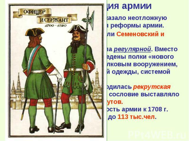 Основой новой армии стали Семеновский и Преображенский полки. Уже с 1699 г. армия стала регулярной. Вместо стрелецкого войска были введены полки «нового строя» с единообразным стрелковым вооружением, снаряжения, единой формой одежды, системой подгот…