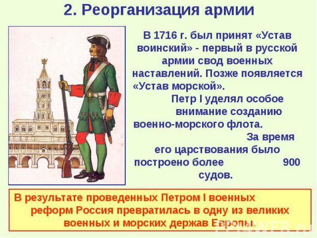 В 1716 г. был принят «Устав воинский» - первый в русской армии свод военных наставлений. Позже появляется «Устав морской». Петр I уделял особое внимание созданию военно-морского флота. За время его царствования было построено более 900 судов. В резу…