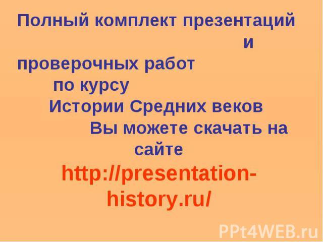 Полный комплект презентаций и проверочных работ по курсу Истории Средних веков Вы можете скачать на сайтеhttp://presentation-history.ru/