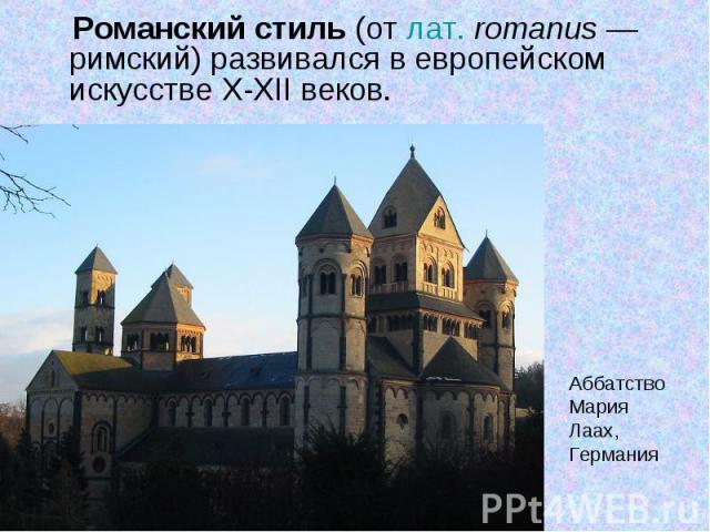 Романский стиль (от лат.romanus— римский) развивался в европейском искусстве X-XII веков. Романский стиль (от лат.romanus— римский) развивался в европейском искусстве X-XII веков.