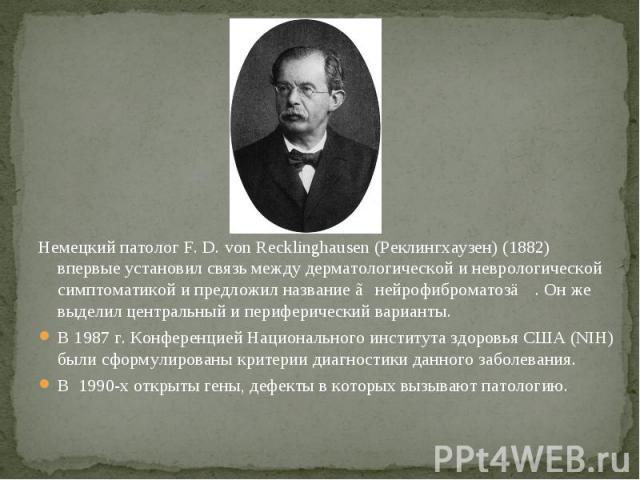 Немецкий патолог F. D. von Recklinghausen (Реклингхаузен) (1882) впервые установил связь между дерматологической и неврологической симптоматикой и предложил название ≪нейрофиброматоз≫ . Он же выделил центральный и периферический варианты. В 1987 г. …