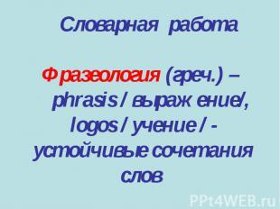 Словарная работаФразеология (греч.) – phrasis / выражение/, logos / учение / - у