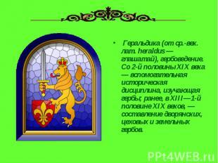 Геральдика (от ср.-век. лат. heraldus — глашатай), гербоведение. Со 2-й половин