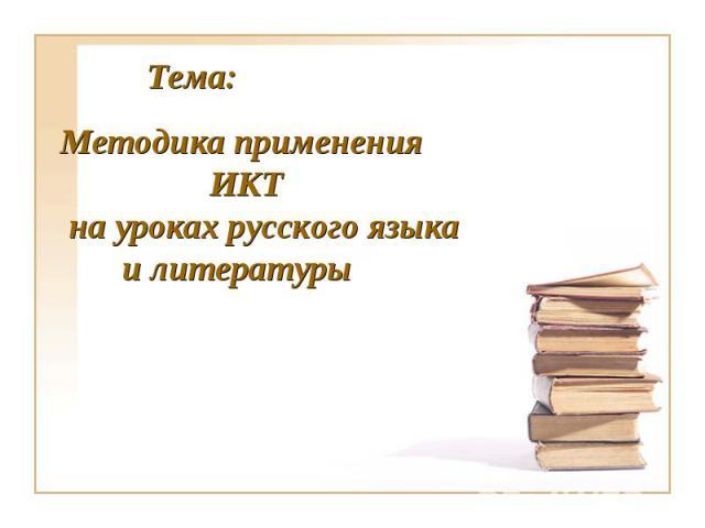 Тема:Методика применения ИКТ на уроках русского языка и литературы