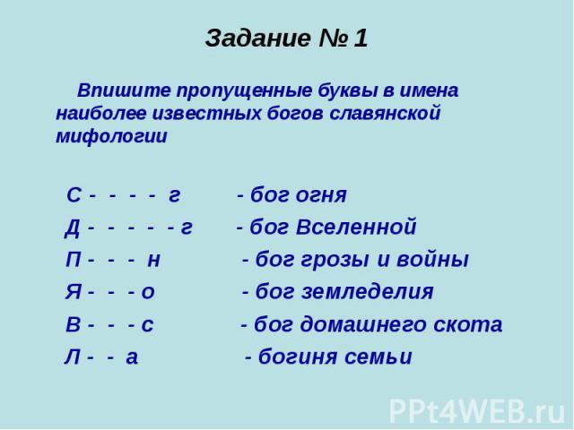 Задание № 1 Впишите пропущенные буквы в имена наиболее известных богов славянской мифологии С - - - - г - бог огня Д - - - - - г - бог Вселенной П - - - н - бог грозы и войны Я - - - о - бог земледелия В - - - с - бог домашнего скота Л - - а - богин…