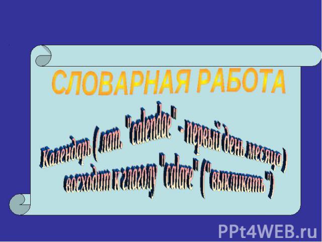 СЛОВАРНАЯ РАБОТАКалендарь ( лат.