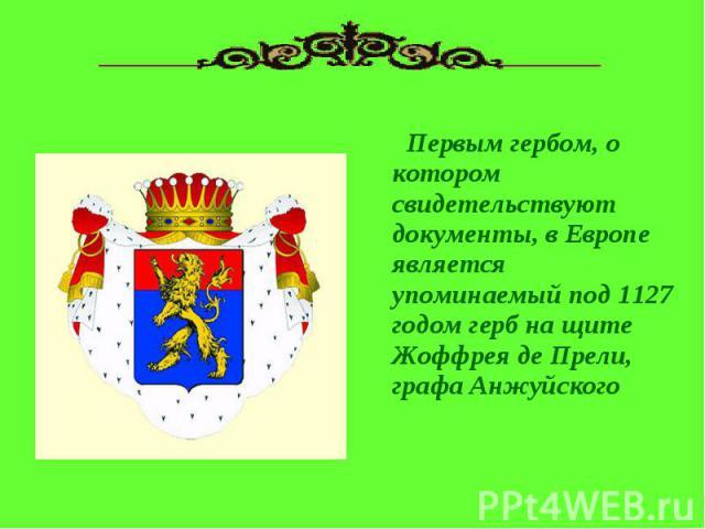 Первым гербом, о котором свидетельствуют документы, в Европе является упоминаемый под 1127 годом герб на щите Жоффрея де Прели, графа Анжуйского