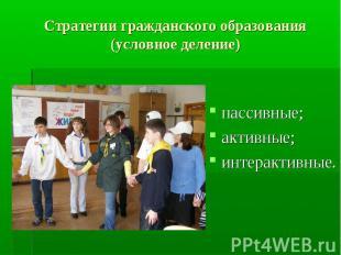 Стратегии гражданского образования (условное деление) пассивные;активные;интерак