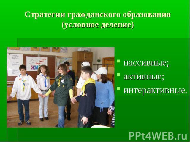 Стратегии гражданского образования (условное деление) пассивные;активные;интерактивные.