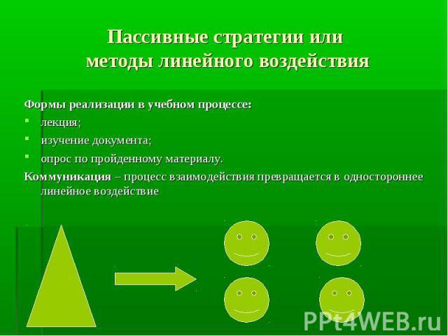 Пассивные стратегии или методы линейного воздействия Формы реализации в учебном процессе:лекция;изучение документа;опрос по пройденному материалу.Коммуникация – процесс взаимодействия превращается в одностороннее линейное воздействие