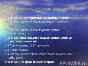 Ю.К. Бабанский: основные группы методов 1. Методы стимулирования и мотивации уче