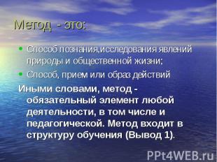 Метод - это: Способ познания,исследования явлений природы и общественной жизни;С