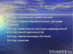 А.В. Хуторской: методы оргдеятельностные разделяются на группы: Методы ученическ