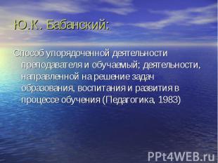 Ю.К. Бабанский: Способ упорядоченной деятельности преподавателя и обучаемый; дея