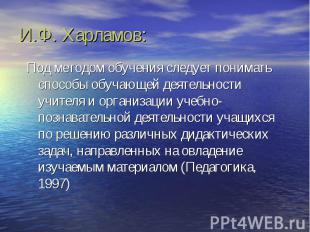 И.Ф. Харламов: Под методом обучения следует понимать способы обучающей деятельно