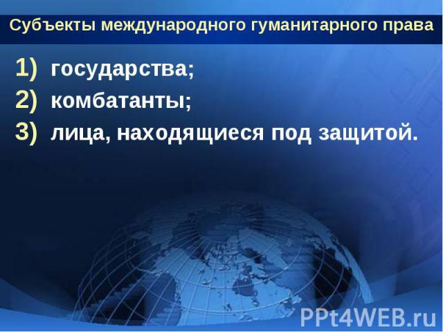 Субъекты международного гуманитарного права государства; комбатанты; лица, находящиеся под защитой.