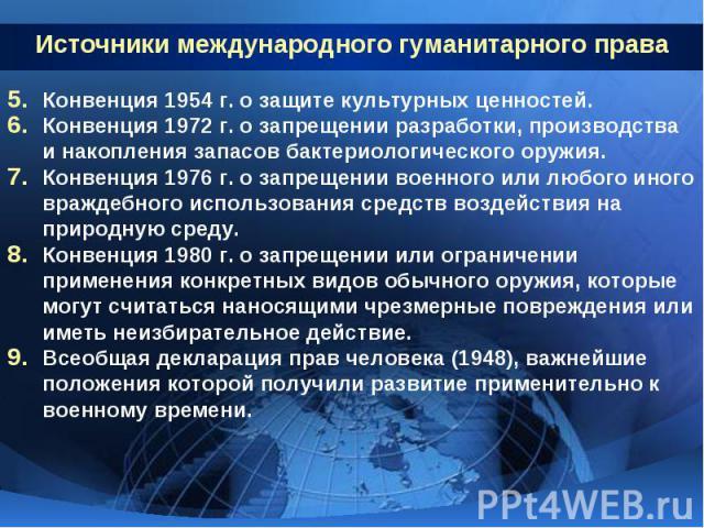 Источники международного гуманитарного права Конвенция 1954 г. о защите культурных ценностей.Конвенция 1972 г. о запрещении разработки, производства и накопления запасов бактериологического оружия.Конвенция 1976 г. о запрещении военного или любого и…