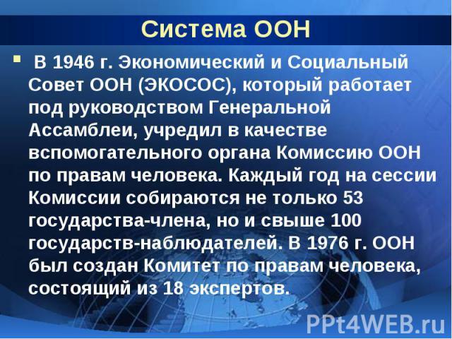 Система ООН В 1946 г. Экономический и Социальный Совет ООН (ЭКОСОС), который работает под руководством Генеральной Ассамблеи, учредил в качестве вспомогательного органа Комиссию ООН по правам человека. Каждый год на сессии Комиссии собираются не тол…